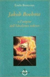 Jakob Boehme o l'origine dell'idealismo tedesco